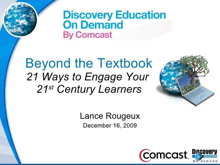Beyond the Textbook 21 Ways to Engage Your  21 st  Century Learners Lance Rougeux December 16, 2009