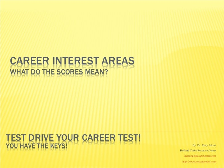 CAREER INTEREST AREAS WHAT DO THE SCORES MEAN?TEST DRIVE YOUR CAREER TEST!YOU HAVE THE KEYS!                       By Dr. ...