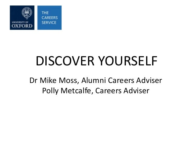 DISCOVER YOURSELF Dr Mike Moss, Alumni Careers Adviser Polly Metcalfe, Careers Adviser