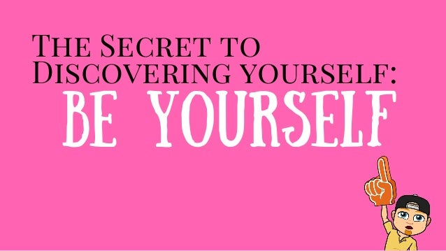 The Secret to Discovering yourself: Be Yourself