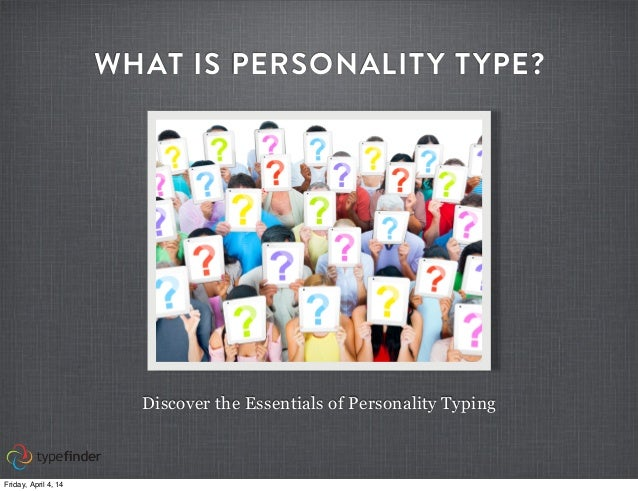 WHAT IS PERSONALITY TYPE? Discover the Essentials of Personality Typing Friday, April 4, 14