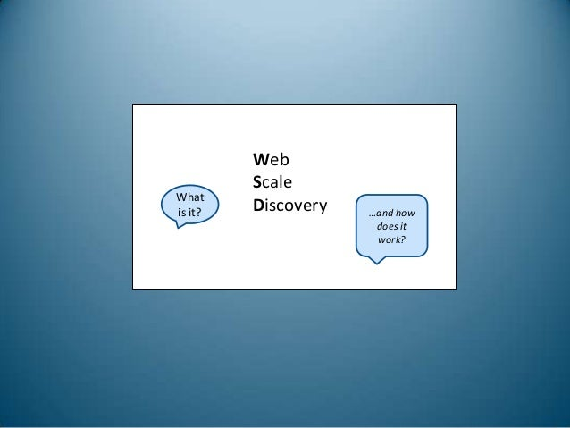 What is it?  Web Scale Discovery  …and how does it work?