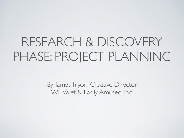 RESEARCH & DISCOVERY  PHASE: PROJECT PLANNING  By James Tryon, Creative Director  WP Valet & Easily Amused, Inc.