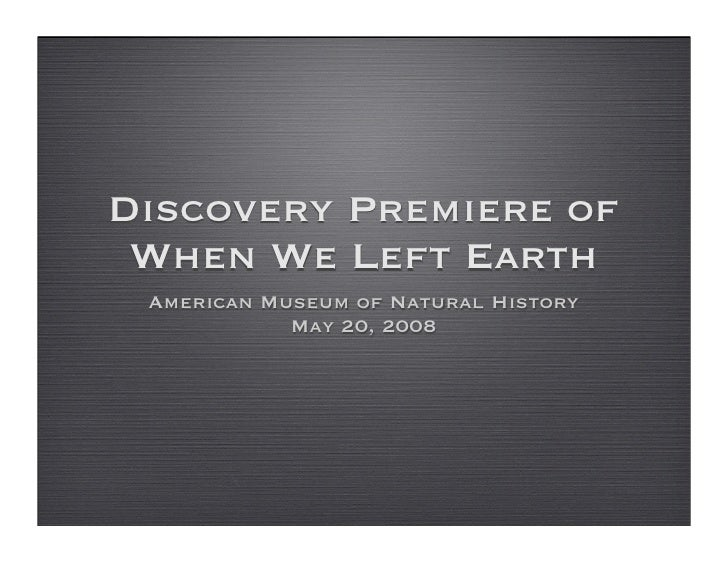 Discovery Premiere of  When We Left Earth  American Museum of Natural History             May 20, 2008