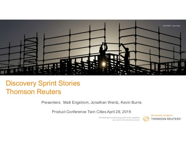 Discovery Sprint Stories Thomson Reuters Presenters: Matt Engstrom, Jonathan Wentz, Kevin Burns Product Conference Twin Ci...
