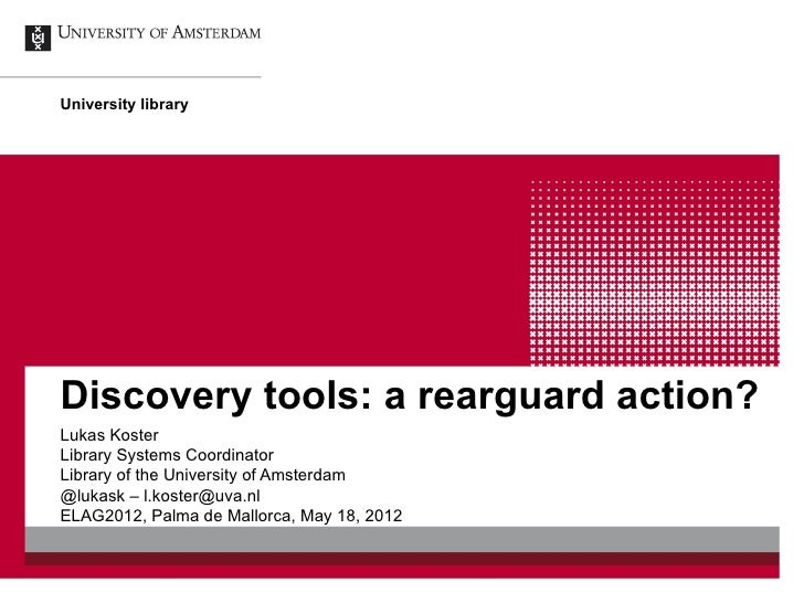 University libraryDiscovery tools: a rearguard action?Lukas KosterLibrary Systems CoordinatorLibrary of the University of ...