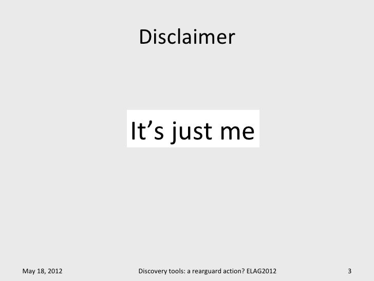 Disclaimer               It's just meMay 18, 2012   Discovery tools: a rearguard action? ELAG2012   3