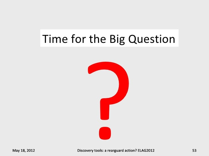 ?               Time for the Big QuestionMay 18, 2012         Discovery tools: a rearguard action? ELAG2012   53