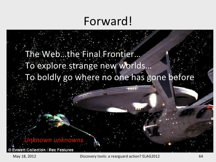 Forward!      The Web…the Final Frontier…      To explore strange new worlds…      To boldly go where no one has gone befo...