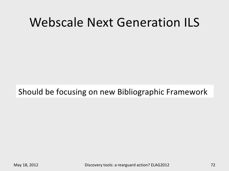 Webscale Next Generation ILS  Should be focusing on new Bibliographic FrameworkMay 18, 2012       Discovery tools: a rearg...