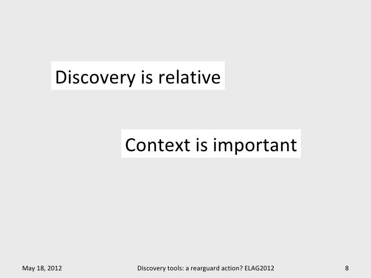 Discovery is relative                 Context is importantMay 18, 2012       Discovery tools: a rearguard action? ELAG2012...