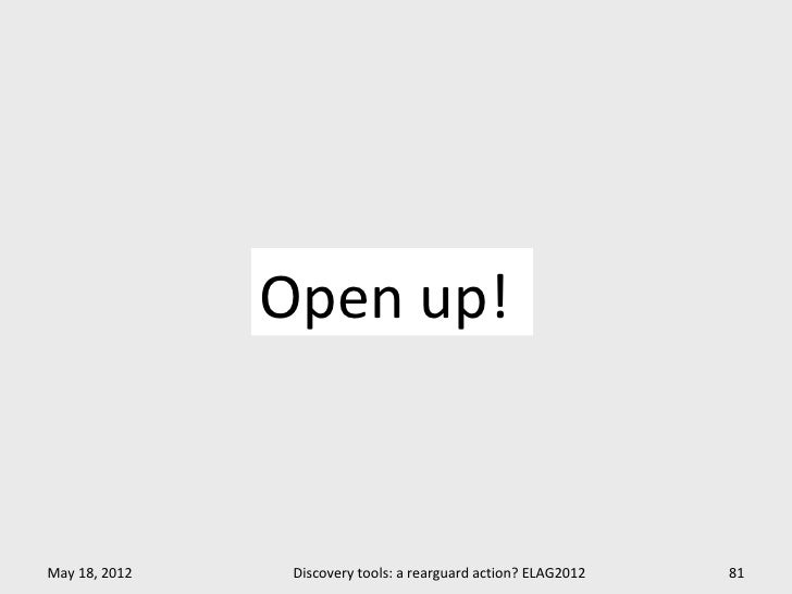 Open up!May 18, 2012    Discovery tools: a rearguard action? ELAG2012   81