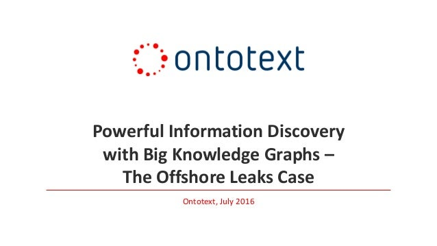 Powerful Information Discovery with Big Knowledge Graphs – The Offshore Leaks Case Ontotext, July 2016