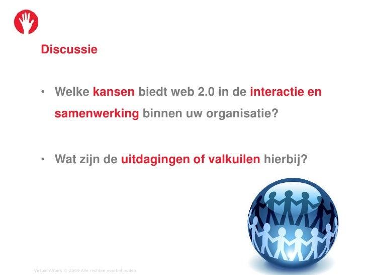 Discussie      • Welke kansen biedt web 2.0 in de interactie en          samenwerking binnen uw organisatie?      • Wat zi...