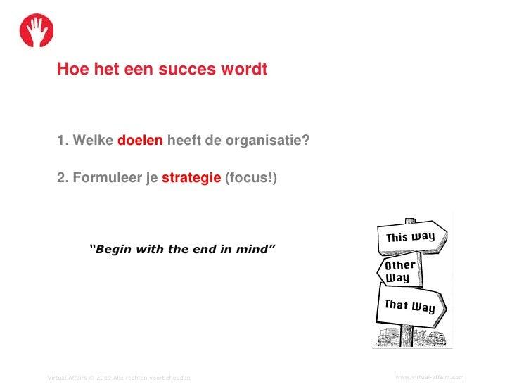 Hoe het een succes wordt       1. Welke doelen heeft de organisatie?     2. Formuleer je strategie (focus!)               ...