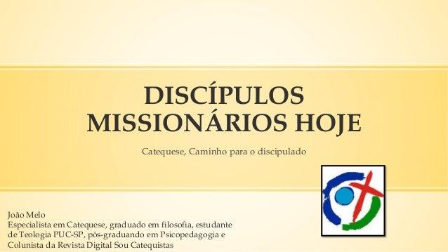 DISCÍPULOS MISSIONÁRIOS HOJE Catequese, Caminho para o discipulado João Melo Especialista em Catequese, graduado em filoso...