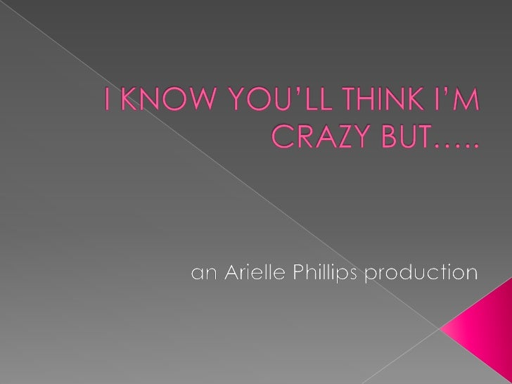 I KNOW YOU'LL THINK I'M CRAZY BUT…..<br />an Arielle Phillips production<br />