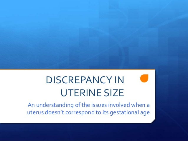 DISCREPANCY IN          UTERINE SIZEAn understanding of the issues involved when auterus doesn't correspond to its gestati...