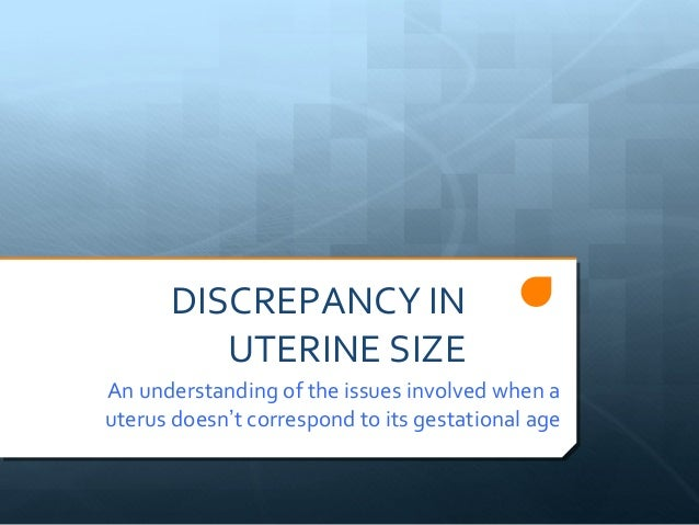 DISCREPANCY IN         UTERINE SIZEAn understanding of the issues involved when auterus doesn't correspond to its gestatio...