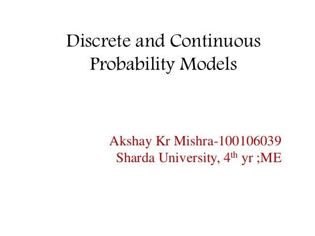 Discrete and Continuous Probability Models Akshay Kr Mishra-100106039 Sharda University, 4th yr ;ME
