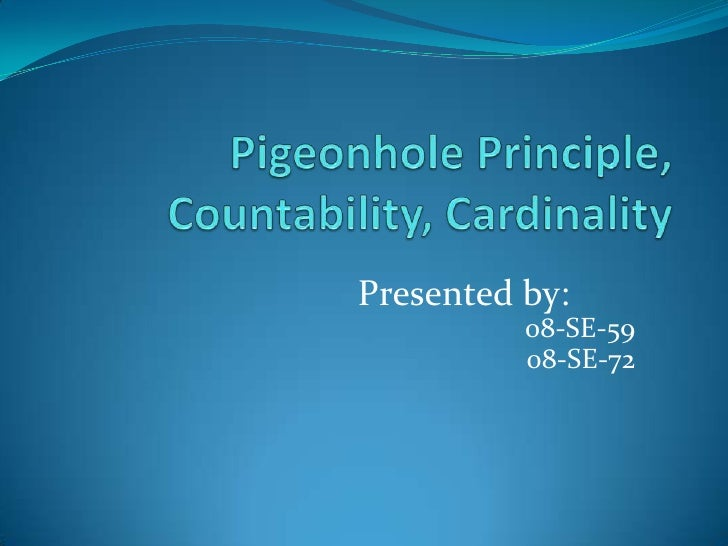 Pigeonhole Principle, Countability, Cardinality<br />Presented by:<br />08-SE-59<br />08-SE-72<br />