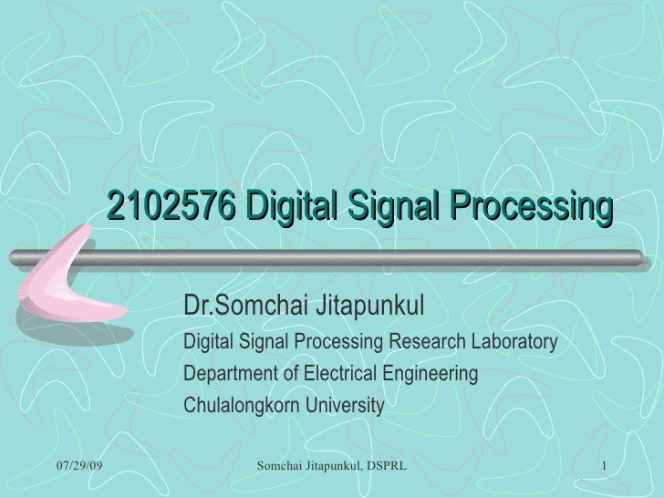 2102576 Digital Signal Processing Dr.Somchai Jitapunkul Digital Signal Processing Research Laboratory Department of Electr...