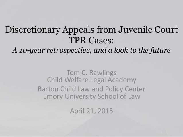 Discretionary Appeals from Juvenile Court TPR Cases: A 10-year retrospective, and a look to the future Tom C. Rawlings Chi...