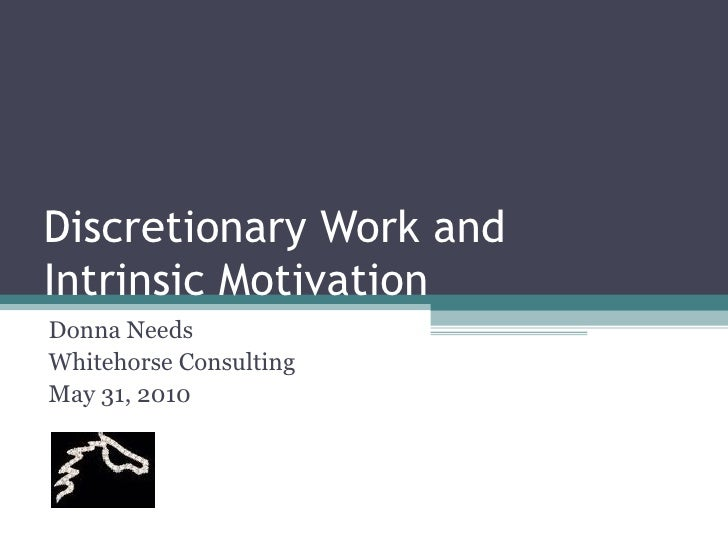 Discretionary Work and Intrinsic Motivation Donna Needs Whitehorse Consulting May 31, 2010