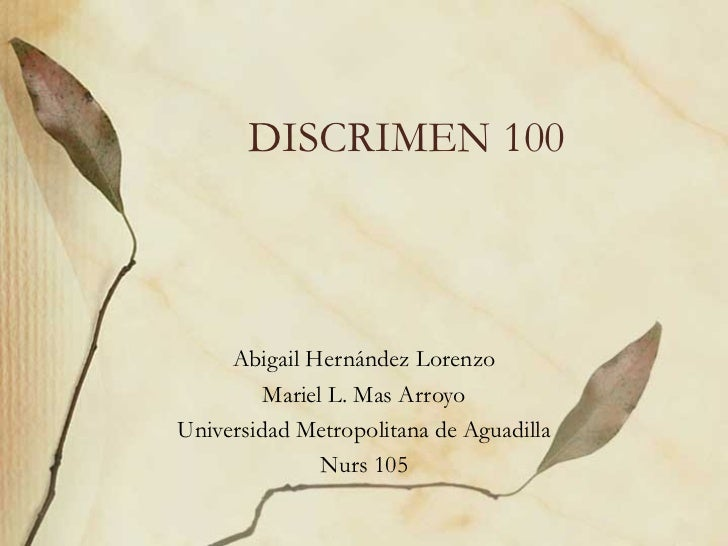 DISCRIMEN 100 Abigail Hernández Lorenzo Mariel L. Mas Arroyo Universidad Metropolitana de Aguadilla Nurs 105