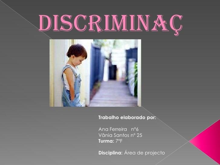Discriminação<br />Trabalho elaborado por:<br />Ana Ferreira   nº6<br />Vânia Santos nº 25<br />Turma: 7ºF<br />Disciplina...