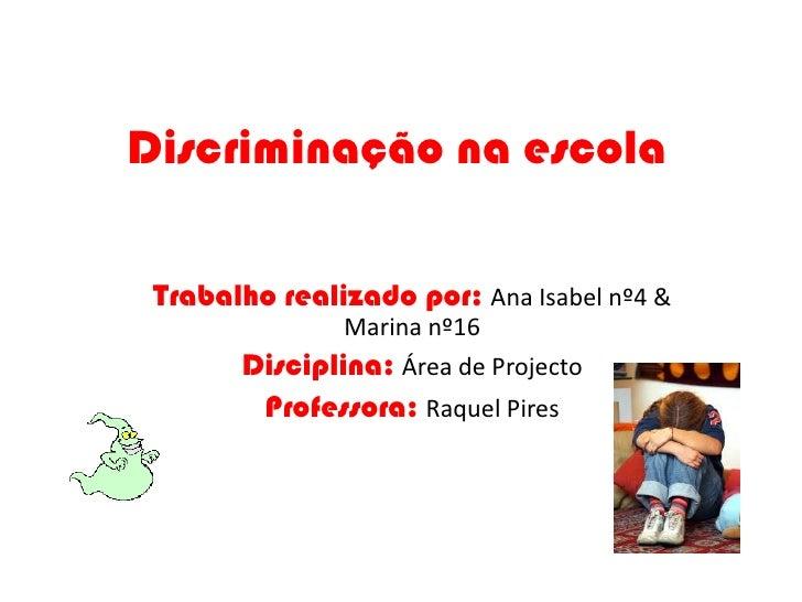 Discriminação na escola<br />Trabalho realizado por: Ana Isabel nº4 & Marina nº16    <br />Disciplina:Área de Projecto<br ...