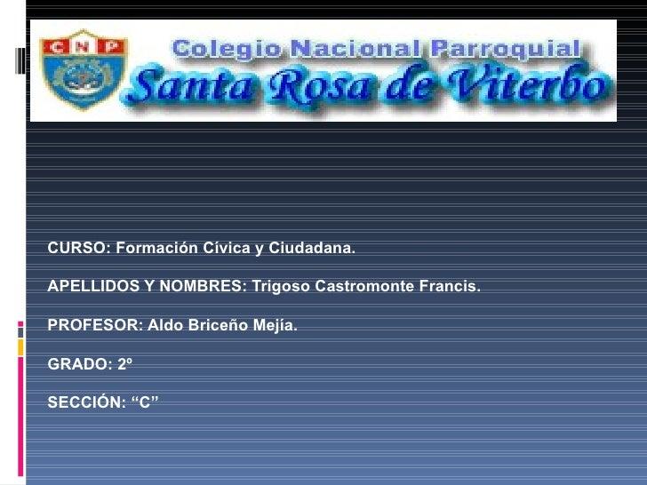 CURSO: Formación Cívica y Ciudadana. APELLIDOS Y NOMBRES: Trigoso Castromonte Francis. PROFESOR: Aldo Briceño Mejía. GRADO...