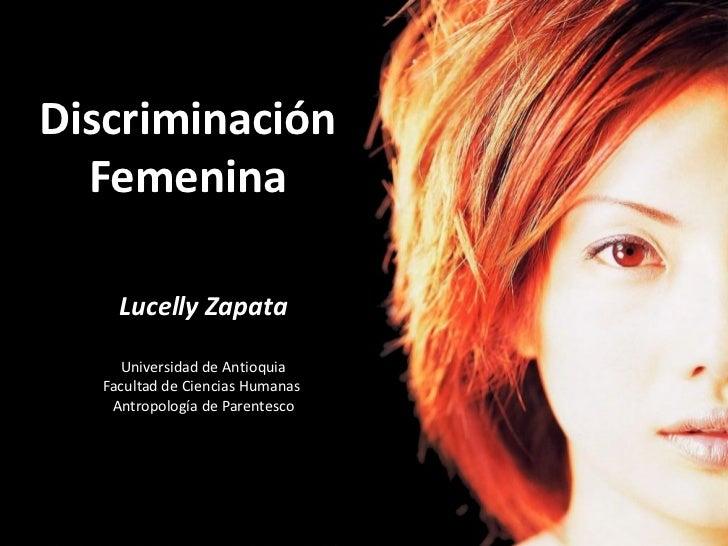 Discriminación   Femenina      Lucelly Zapata      Universidad de Antioquia   Facultad de Ciencias Humanas    Antropología...