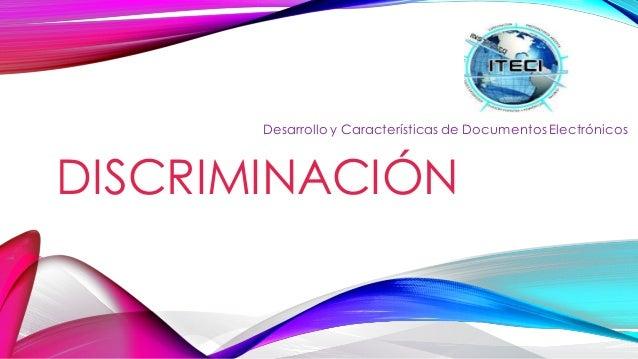 DISCRIMINACIÓN Desarrollo y Características de Documentos Electrónicos