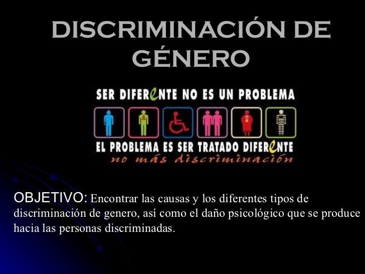 DISCRIMINACIÓN DE GÉNERO OBJETIVO:   Encontrar las causas y los diferentes tipos de discriminación de genero, así como el ...