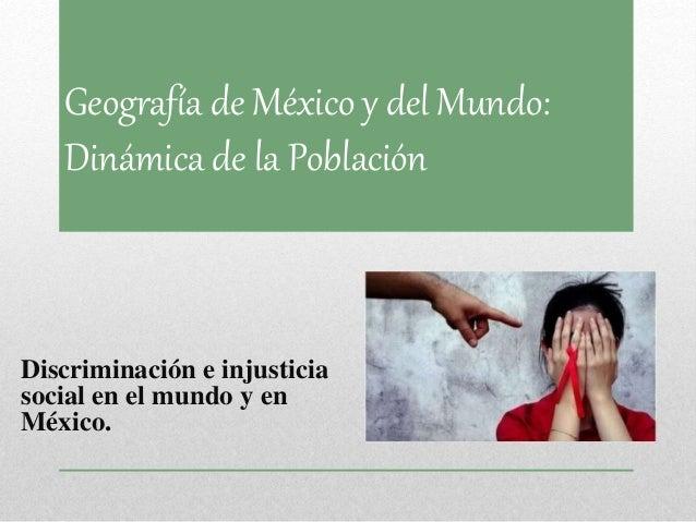 Geografía de México y del Mundo:  Dinámica de la Población  Discriminación e injusticia  social en el mundo y en  México.