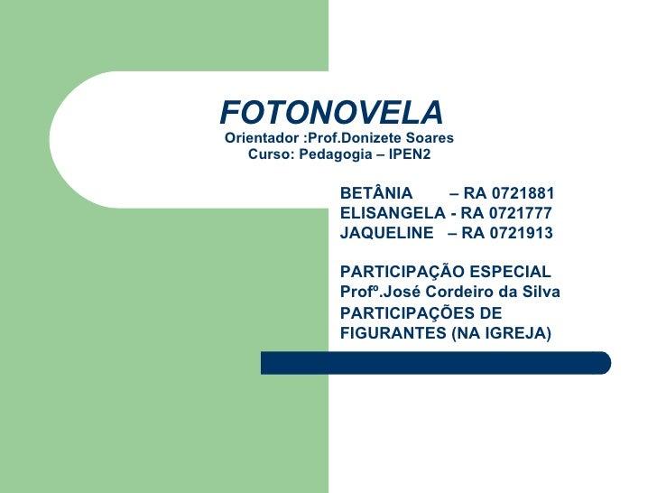 FOTONOVELA   Orientador :Prof.Donizete Soares Curso: Pedagogia – IPEN2 BETÂNIA  – RA 0721881 ELISANGELA - RA 0721777 JAQUE...