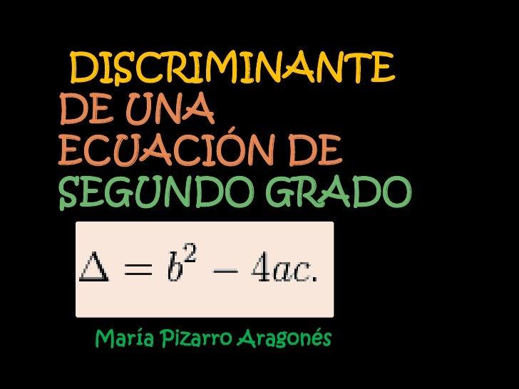 DISCRIMINANTEDE UNAECUACIÓN DESEGUNDO GRADO María Pizarro Aragonés