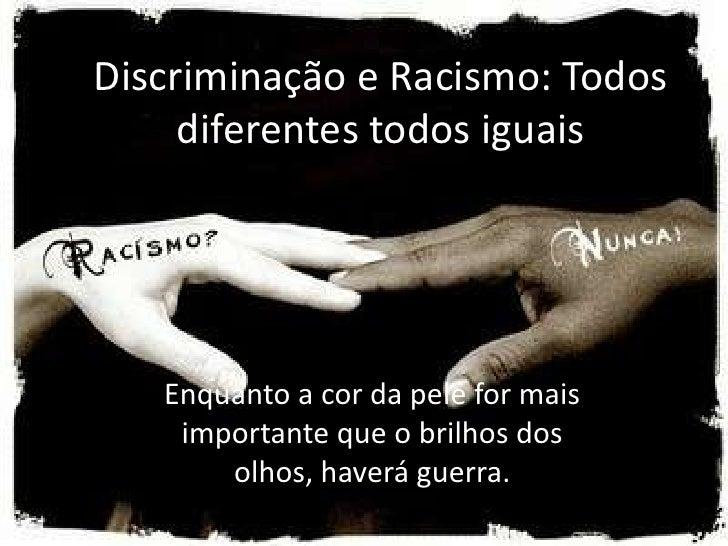 Discriminação e Racismo: Todos     diferentes todos iguais   Enquanto a cor da pele for mais    importante que o brilhos d...