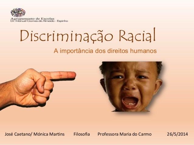 Discriminação Racial A importância dos direitos humanos José Caetano/ Mónica Martins Filosofia Professora Maria do Carmo 2...