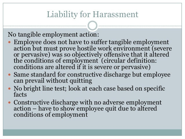 constructive discrimination A constructive dismissal is defined as follows: if an employer makes a substantial change to the terms of an employee's employment without the employee's consent or demonstrates an intention to not longer be bound by the terms of the employment contract the employee has the option of treating his or her employment as having.