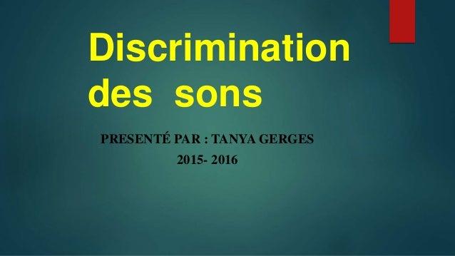 Discrimination des sons PRESENTÉ PAR : TANYA GERGES 2015- 2016