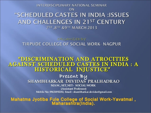 """ DISCRIMINATION AND ATROCITIESAGAINST SCHEDULED CASTES IN INDIA : A        HISTORICAL INJUSTICE""              Present By ..."