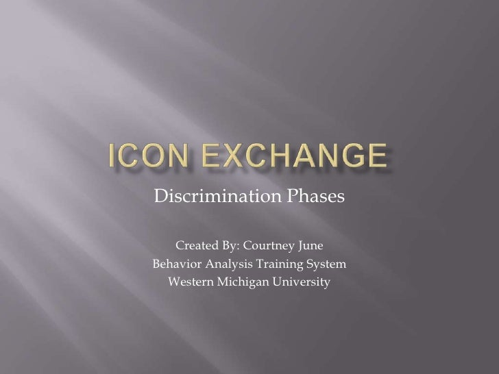 Icon Exchange<br />Discrimination Phases<br />Created By: Courtney June<br />Behavior Analysis Training System<br />Wester...
