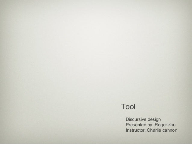 Tool Discursive design Presented by: Roger zhu Instructor: Charlie cannon