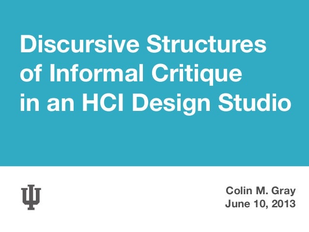 Discursive Structures of Informal Critique in an HCI Design Studio Colin M. Gray June 10, 2013
