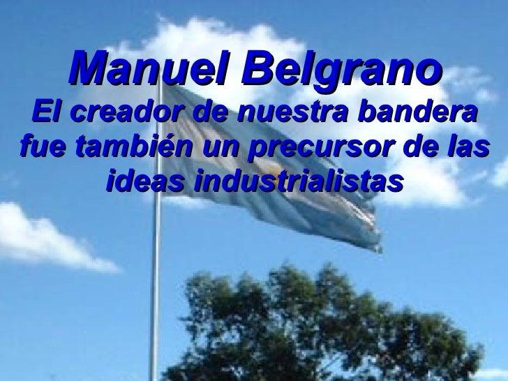 Manuel Belgrano El creador de nuestra bandera fue también un precursor de las ideas industrialistas