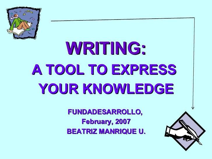 <ul><li>WRITING: </li></ul><ul><li>A TOOL TO EXPRESS  </li></ul><ul><li>YOUR KNOWLEDGE </li></ul><ul><li>FUNDADESARROLLO, ...