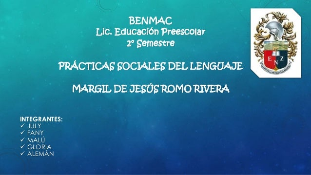 BENMAC Lic. Educación Preescolar 2° Semestre PRÁCTICAS SOCIALES DEL LENGUAJE MARGIL DE JESÚS ROMO RIVERA INTEGRANTES:  JU...
