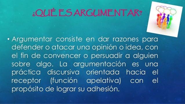 ¿QUÉ ES ARGUMENTAR? • Argumentar consiste en dar razones para defender o atacar una opinión o idea, con el fin de convence...